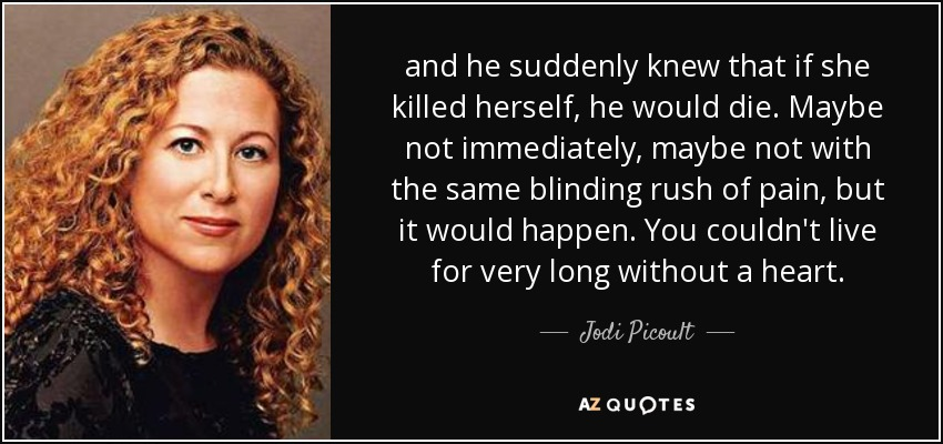 and he suddenly knew that if she killed herself, he would die. Maybe not immediately, maybe not with the same blinding rush of pain, but it would happen. You couldn't live for very long without a heart. - Jodi Picoult