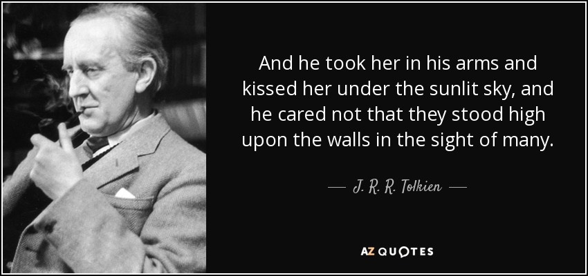 And he took her in his arms and kissed her under the sunlit sky, and he cared not that they stood high upon the walls in the sight of many. - J. R. R. Tolkien