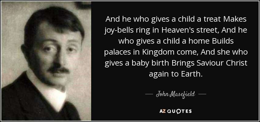 And he who gives a child a treat Makes joy-bells ring in Heaven's street, And he who gives a child a home Builds palaces in Kingdom come, And she who gives a baby birth Brings Saviour Christ again to Earth. - John Masefield