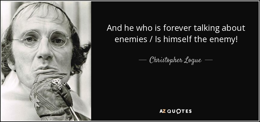 And he who is forever talking about enemies / Is himself the enemy! - Christopher Logue