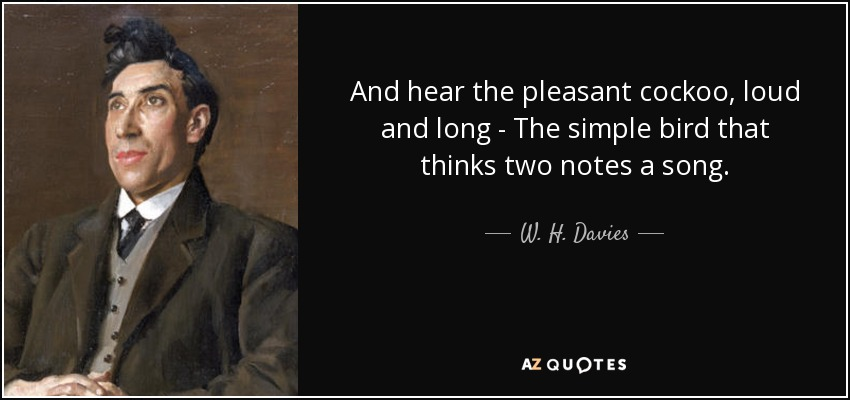 And hear the pleasant cockoo, loud and long - The simple bird that thinks two notes a song. - W. H. Davies