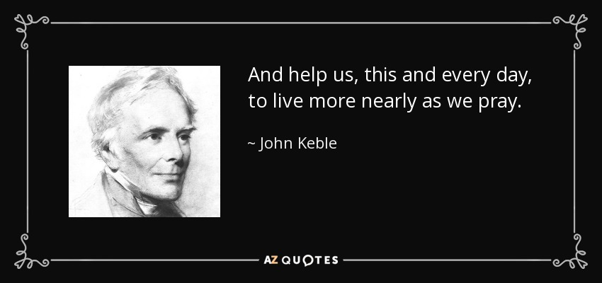 And help us, this and every day, to live more nearly as we pray. - John Keble