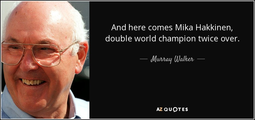 And here comes Mika Hakkinen, double world champion twice over. - Murray Walker