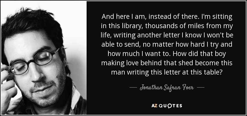 And here I am, instead of there. I'm sitting in this library, thousands of miles from my life, writing another letter I know I won't be able to send, no matter how hard I try and how much I want to. How did that boy making love behind that shed become this man writing this letter at this table? - Jonathan Safran Foer