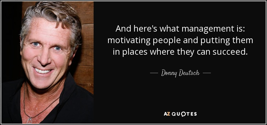 And here's what management is: motivating people and putting them in places where they can succeed. - Donny Deutsch