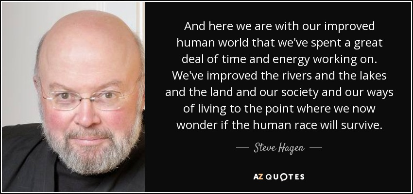 And here we are with our improved human world that we've spent a great deal of time and energy working on. We've improved the rivers and the lakes and the land and our society and our ways of living to the point where we now wonder if the human race will survive. - Steve Hagen