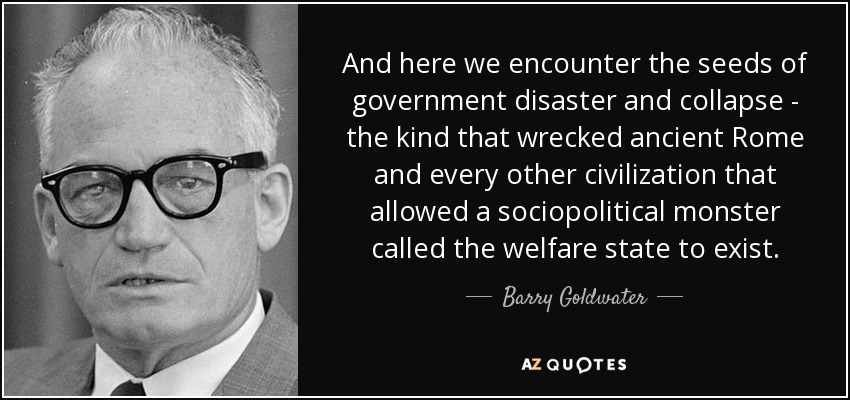 And here we encounter the seeds of government disaster and collapse - the kind that wrecked ancient Rome and every other civilization that allowed a sociopolitical monster called the welfare state to exist. - Barry Goldwater