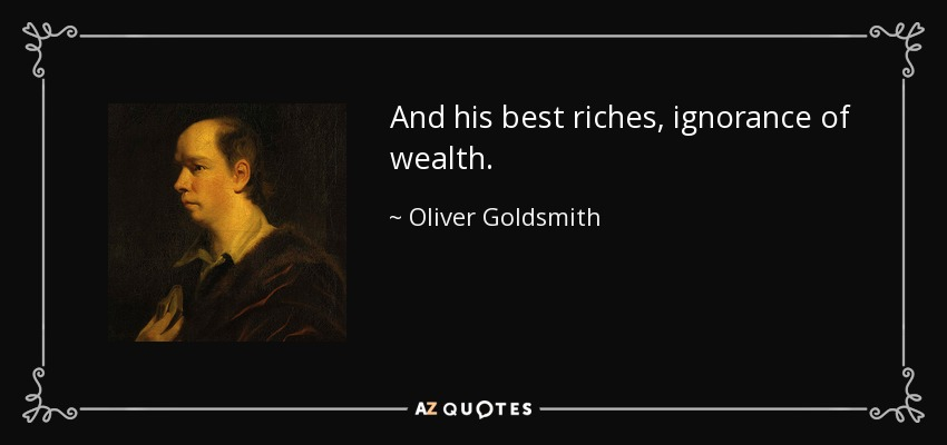 And his best riches, ignorance of wealth. - Oliver Goldsmith