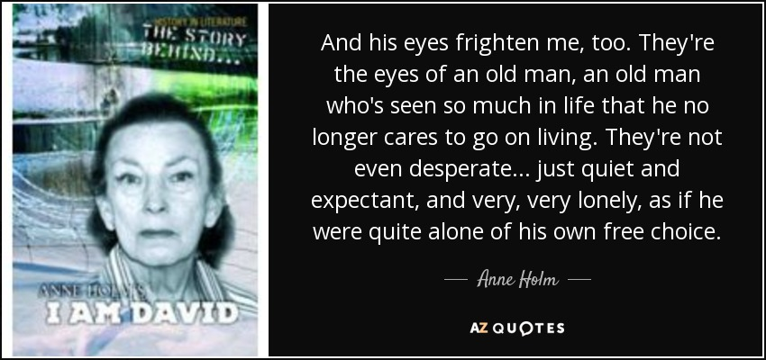 And his eyes frighten me, too. They're the eyes of an old man, an old man who's seen so much in life that he no longer cares to go on living. They're not even desperate... just quiet and expectant, and very, very lonely, as if he were quite alone of his own free choice. - Anne Holm