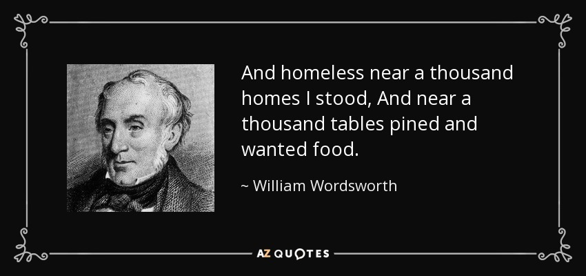 And homeless near a thousand homes I stood, And near a thousand tables pined and wanted food. - William Wordsworth