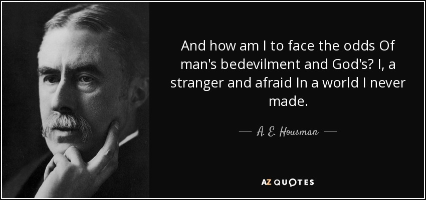 And how am I to face the odds Of man's bedevilment and God's? I, a stranger and afraid In a world I never made. - A. E. Housman