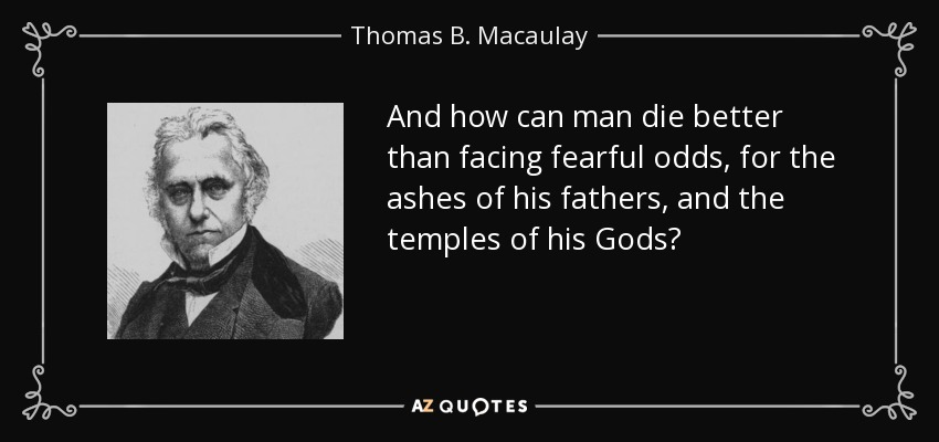 And how can man die better than facing fearful odds, for the ashes of his fathers, and the temples of his Gods? - Thomas B. Macaulay
