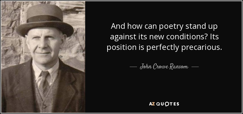 And how can poetry stand up against its new conditions? Its position is perfectly precarious. - John Crowe Ransom