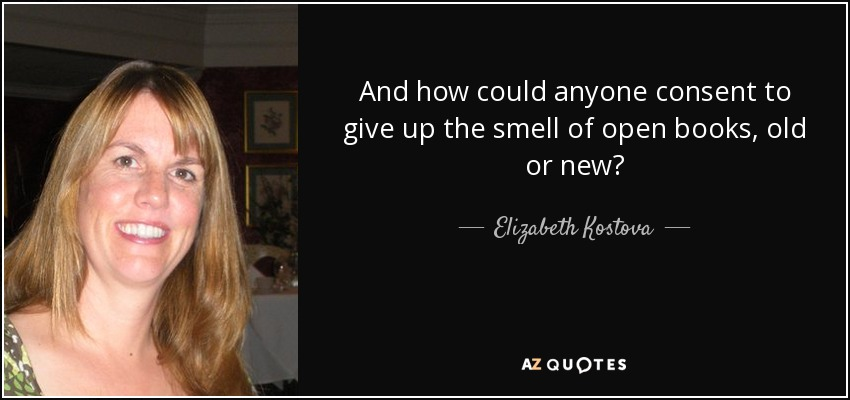 And how could anyone consent to give up the smell of open books, old or new? - Elizabeth Kostova