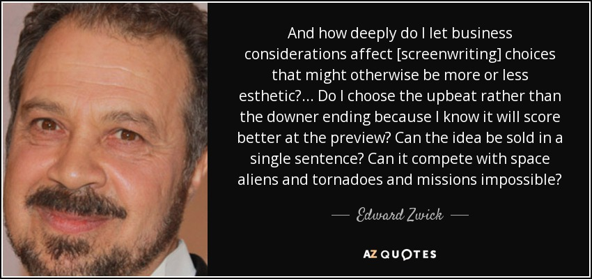 And how deeply do I let business considerations affect [screenwriting] choices that might otherwise be more or less esthetic? . . . Do I choose the upbeat rather than the downer ending because I know it will score better at the preview? Can the idea be sold in a single sentence? Can it compete with space aliens and tornadoes and missions impossible? - Edward Zwick