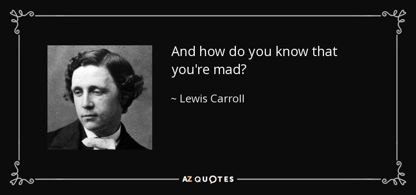 And how do you know that you're mad? - Lewis Carroll