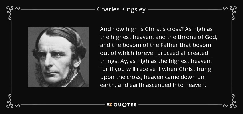 And how high is Christ's cross? As high as the highest heaven, and the throne of God, and the bosom of the Father that bosom out of which forever proceed all created things. Ay, as high as the highest heaven! for if you will receive it when Christ hung upon the cross, heaven came down on earth, and earth ascended into heaven. - Charles Kingsley