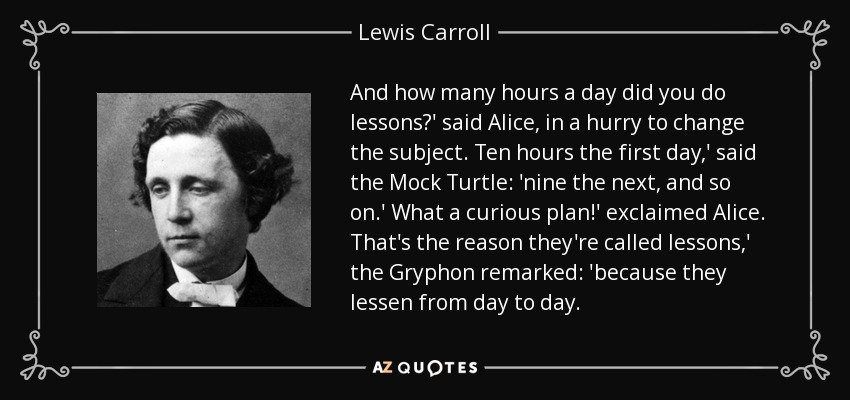 And how many hours a day did you do lessons?' said Alice, in a hurry to change the subject. Ten hours the first day,' said the Mock Turtle: 'nine the next, and so on.' What a curious plan!' exclaimed Alice. That's the reason they're called lessons,' the Gryphon remarked: 'because they lessen from day to day. - Lewis Carroll