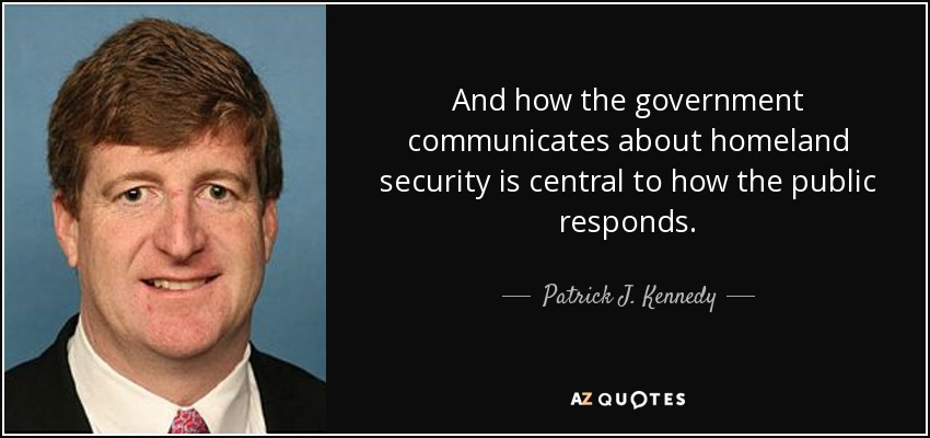 And how the government communicates about homeland security is central to how the public responds. - Patrick J. Kennedy