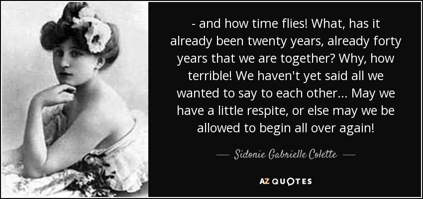 - and how time flies! What, has it already been twenty years, already forty years that we are together? Why, how terrible! We haven't yet said all we wanted to say to each other... May we have a little respite, or else may we be allowed to begin all over again! - Sidonie Gabrielle Colette