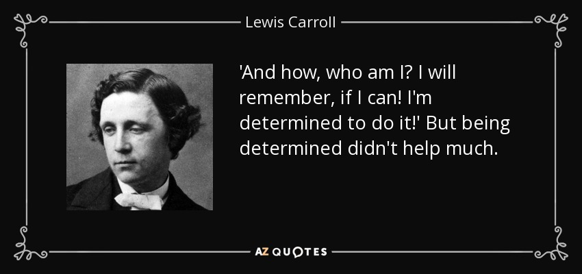 'And how, who am I? I will remember, if I can! I'm determined to do it!' But being determined didn't help much. - Lewis Carroll