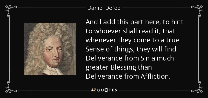 And I add this part here, to hint to whoever shall read it, that whenever they come to a true Sense of things, they will find Deliverance from Sin a much greater Blessing than Deliverance from Affliction. - Daniel Defoe