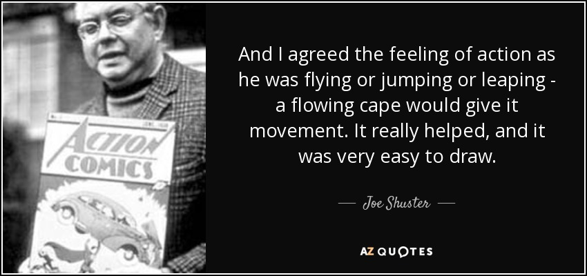 And I agreed the feeling of action as he was flying or jumping or leaping - a flowing cape would give it movement. It really helped, and it was very easy to draw. - Joe Shuster