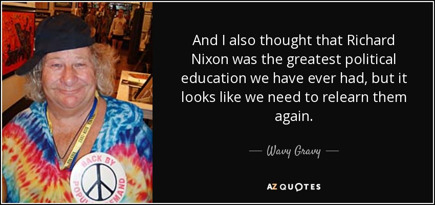 And I also thought that Richard Nixon was the greatest political education we have ever had, but it looks like we need to relearn them again. - Wavy Gravy