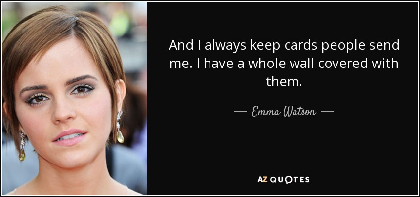 And I always keep cards people send me. I have a whole wall covered with them. - Emma Watson