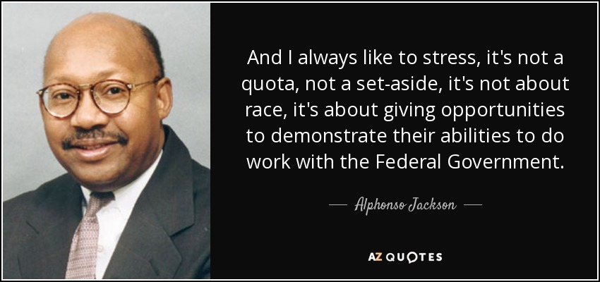 And I always like to stress, it's not a quota, not a set-aside, it's not about race, it's about giving opportunities to demonstrate their abilities to do work with the Federal Government. - Alphonso Jackson