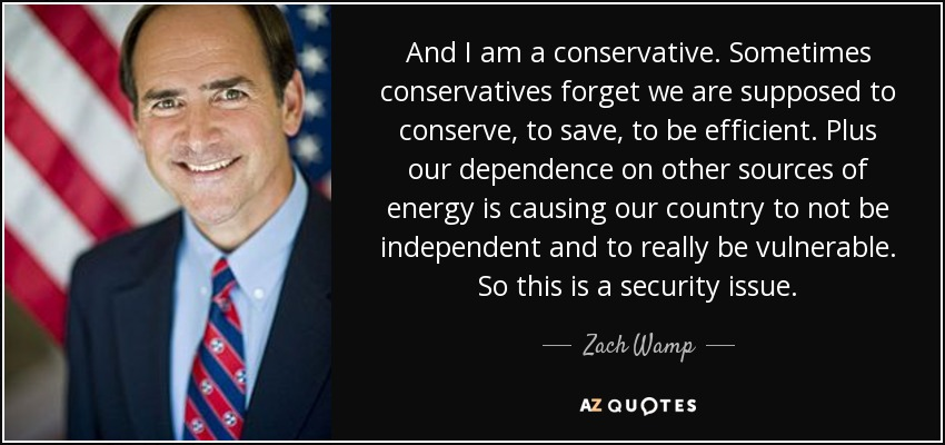 And I am a conservative. Sometimes conservatives forget we are supposed to conserve, to save, to be efficient. Plus our dependence on other sources of energy is causing our country to not be independent and to really be vulnerable. So this is a security issue. - Zach Wamp