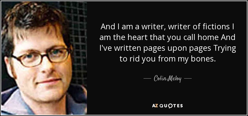 And I am a writer, writer of fictions I am the heart that you call home And I've written pages upon pages Trying to rid you from my bones. - Colin Meloy