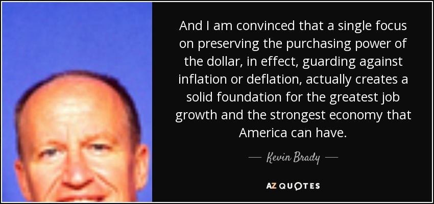 And I am convinced that a single focus on preserving the purchasing power of the dollar, in effect, guarding against inflation or deflation, actually creates a solid foundation for the greatest job growth and the strongest economy that America can have. - Kevin Brady