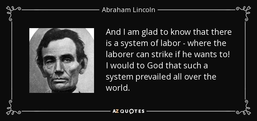 And I am glad to know that there is a system of labor - where the laborer can strike if he wants to! I would to God that such a system prevailed all over the world. - Abraham Lincoln