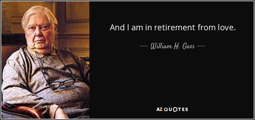 And I am in retirement from love. - William H. Gass
