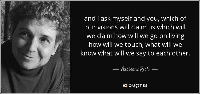 and I ask myself and you, which of our visions will claim us which will we claim how will we go on living how will we touch, what will we know what will we say to each other. - Adrienne Rich