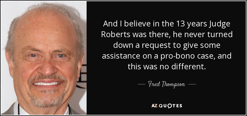 And I believe in the 13 years Judge Roberts was there, he never turned down a request to give some assistance on a pro-bono case, and this was no different. - Fred Thompson