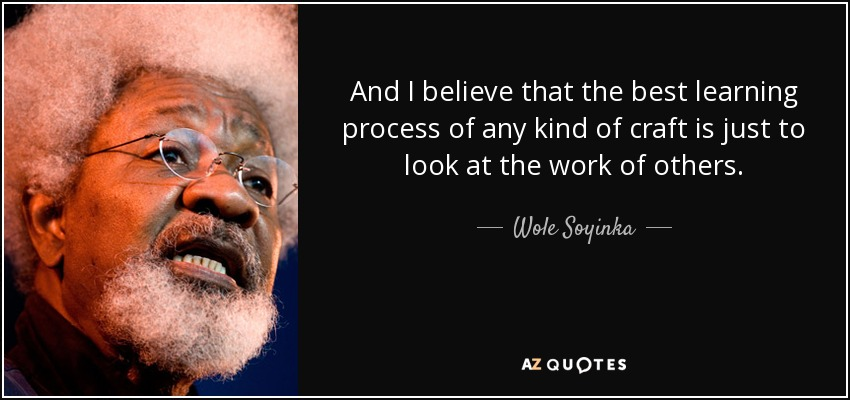And I believe that the best learning process of any kind of craft is just to look at the work of others. - Wole Soyinka