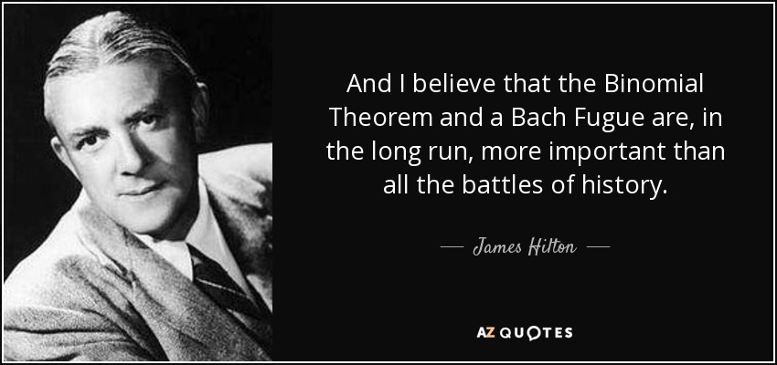 And I believe that the Binomial Theorem and a Bach Fugue are, in the long run, more important than all the battles of history. - James Hilton