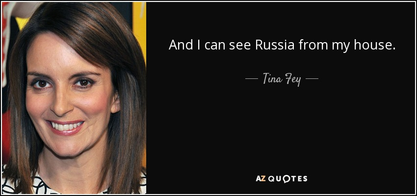 And I can see Russia from my house. - Tina Fey