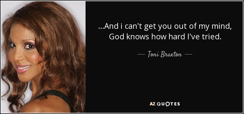 Toni Braxton Quote And I Cant Get You Out Of My Mind God