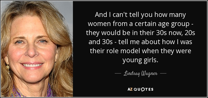 And I can't tell you how many women from a certain age group - they would be in their 30s now, 20s and 30s - tell me about how I was their role model when they were young girls. - Lindsay Wagner