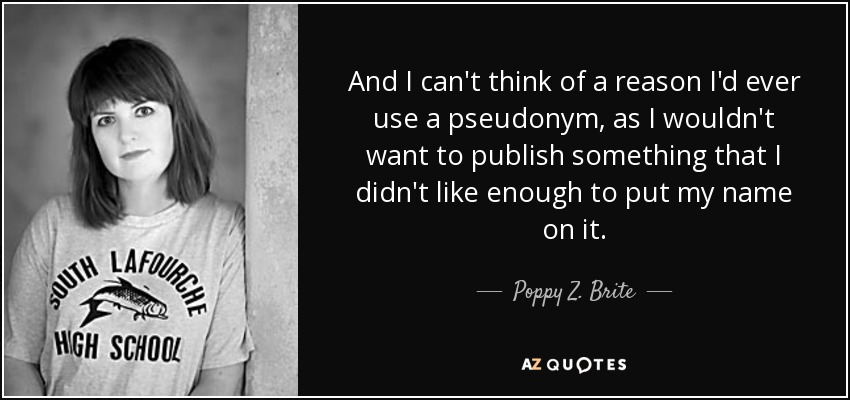 And I can't think of a reason I'd ever use a pseudonym, as I wouldn't want to publish something that I didn't like enough to put my name on it. - Poppy Z. Brite