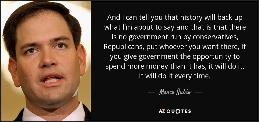 And I can tell you that history will back up what I'm about to say and that is that there is no government run by conservatives, Republicans, put whoever you want there, if you give government the opportunity to spend more money than it has, it will do it. It will do it every time. - Marco Rubio
