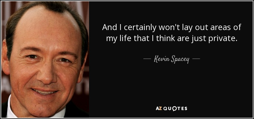 And I certainly won't lay out areas of my life that I think are just private. - Kevin Spacey