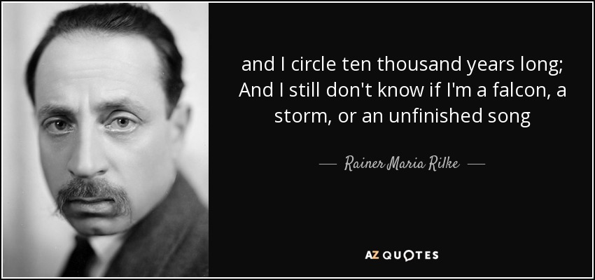 and I circle ten thousand years long; And I still don't know if I'm a falcon, a storm, or an unfinished song - Rainer Maria Rilke