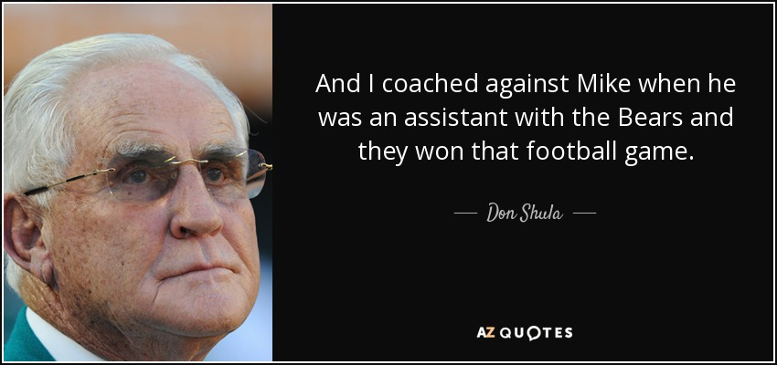 And I coached against Mike when he was an assistant with the Bears and they won that football game. - Don Shula