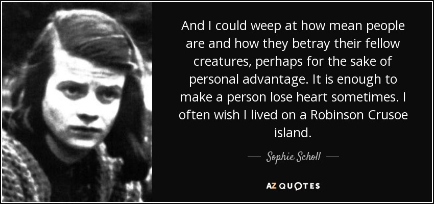 And I could weep at how mean people are and how they betray their fellow creatures, perhaps for the sake of personal advantage. It is enough to make a person lose heart sometimes. I often wish I lived on a Robinson Crusoe island. - Sophie Scholl