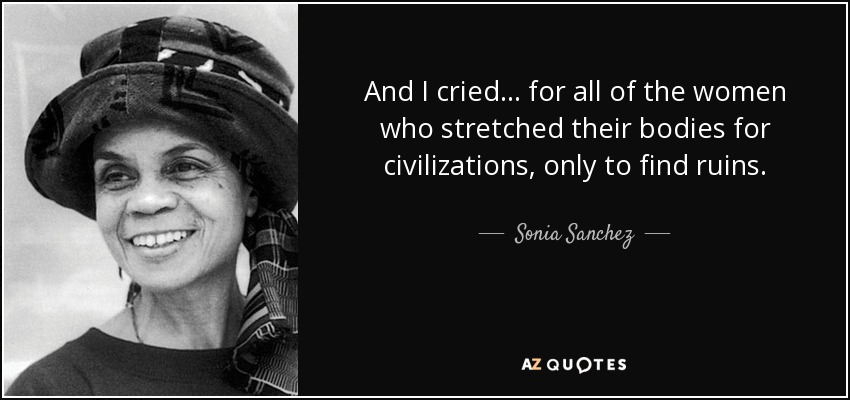 And I cried… for all of the women who stretched their bodies for civilizations, only to find ruins. - Sonia Sanchez