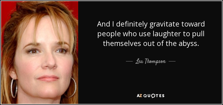 And I definitely gravitate toward people who use laughter to pull themselves out of the abyss. - Lea Thompson